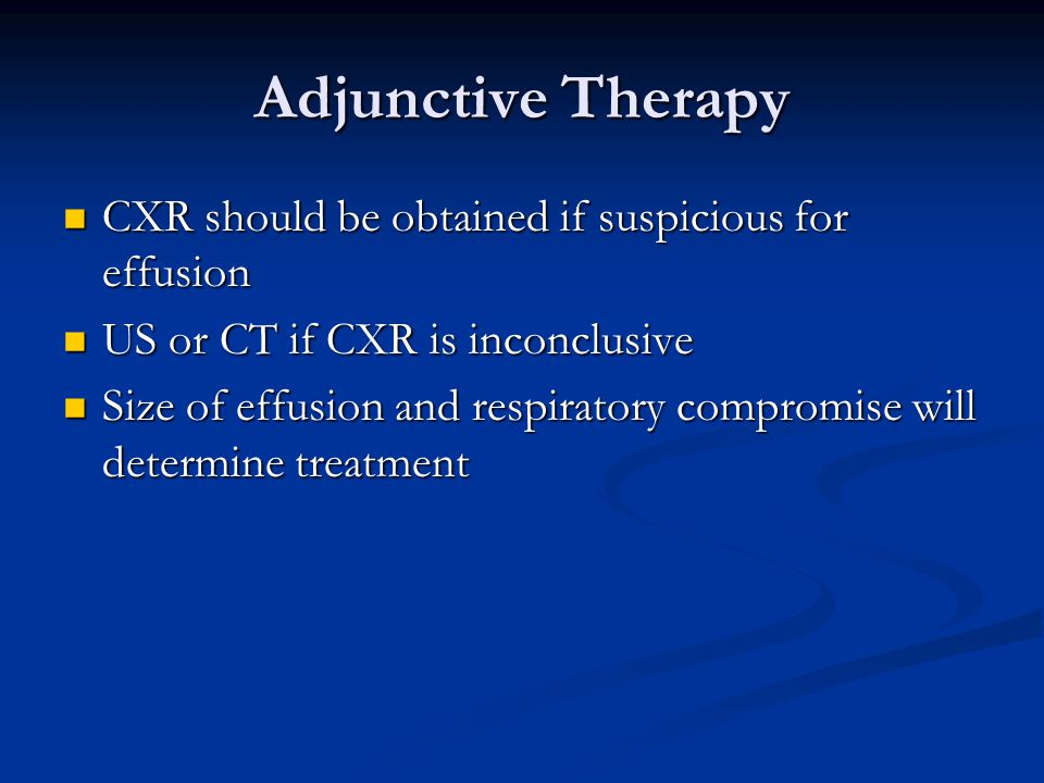 Adjunctive Therapy CXR should be obtained if suspicious for effusion CXR should be obtained if suspicious for effusion US or CT if CXR is inconclusive