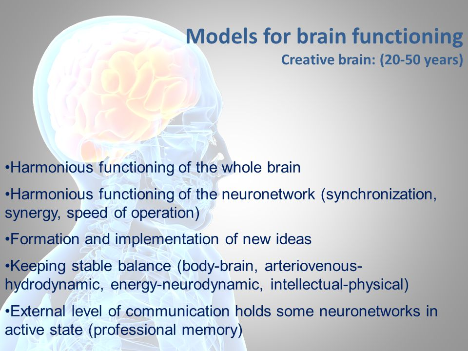 Models for brain functioning Creative brain: (20-50 years) Harmonious functioning of the whole brain Harmonious functioning of the neuronetwork (synchronization, synergy, speed of operation) Formation and implementation of new ideas Keeping stable balance (body-brain, arteriovenous- hydrodynamic, energy-neurodynamic, intellectual-physical) External level of communication holds some neuronetworks in active state (professional memory)