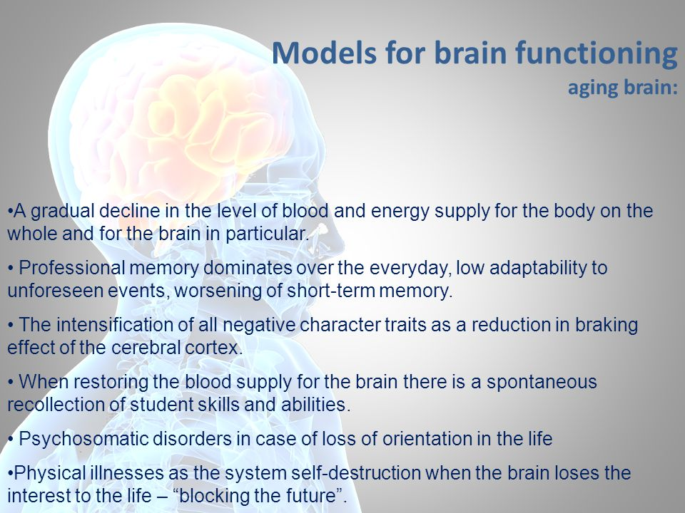 Models for brain functioning aging brain: A gradual decline in the level of blood and energy supply for the body on the whole and for the brain in particular.