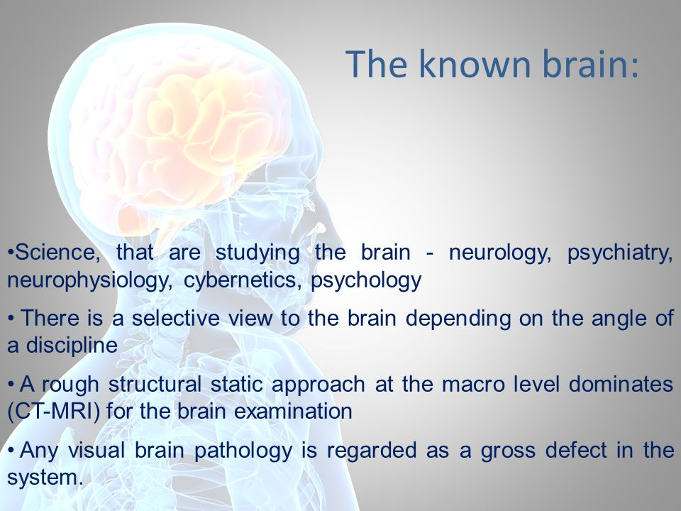 The known brain: Science, that are studying the brain - neurology, psychiatry, neurophysiology, cybernetics, psychology There is a selective view to the brain depending on the angle of a discipline A rough structural static approach at the macro level dominates (CT-MRI) for the brain examination Any visual brain pathology is regarded as a gross defect in the system.