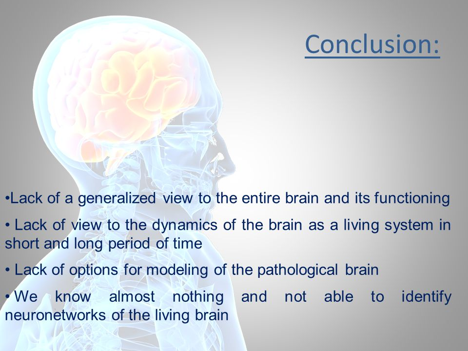 Conclusion: Lack of a generalized view to the entire brain and its functioning Lack of view to the dynamics of the brain as a living system in short a
