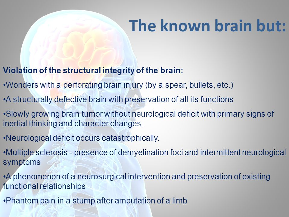 The known brain but: Violation of the structural integrity of the brain: Wonders with a perforating brain injury (by a spear, bullets, etc.) A structurally defective brain with preservation of all its functions Slowly growing brain tumor without neurological deficit with primary signs of inertial thinking and character changes.