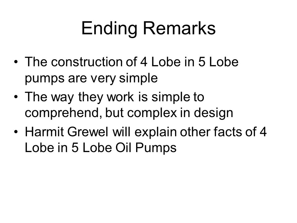 Ending Remarks The construction of 4 Lobe in 5 Lobe pumps are very simple The way they work is simple to comprehend, but complex in design Harmit Grewel will explain other facts of 4 Lobe in 5 Lobe Oil Pumps