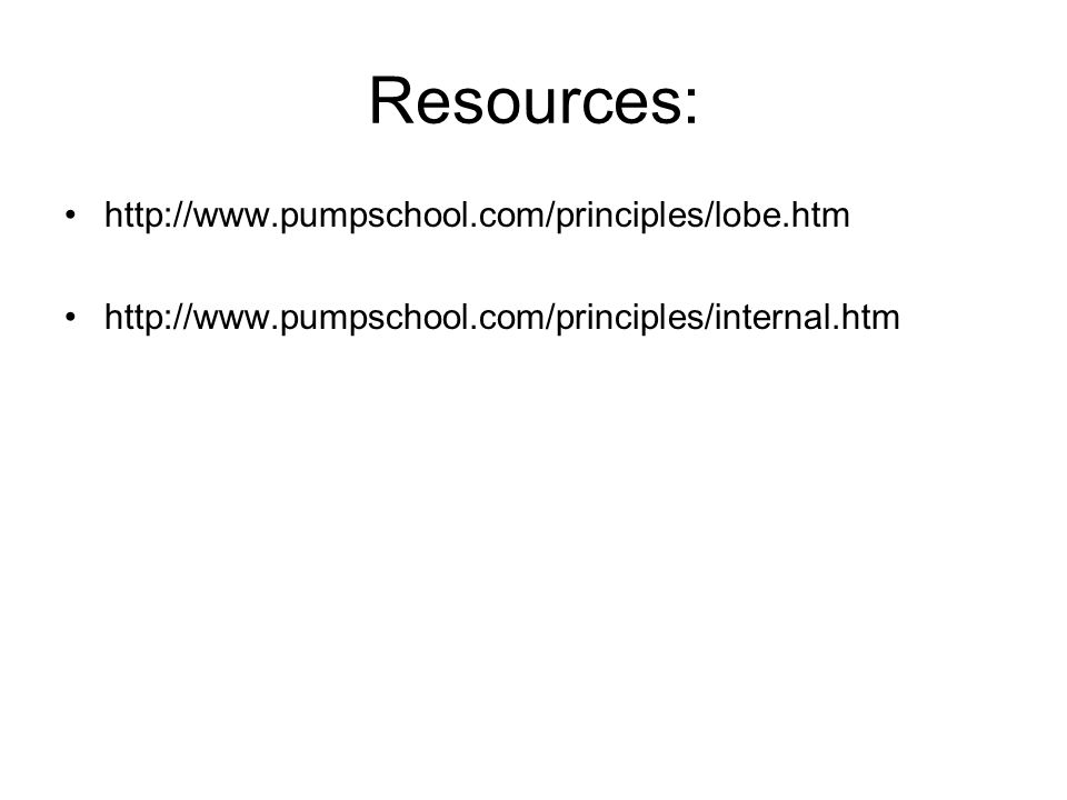 Resources: http://www.pumpschool.com/principles/lobe.htm http://www.pumpschool.com/principles/internal.htm