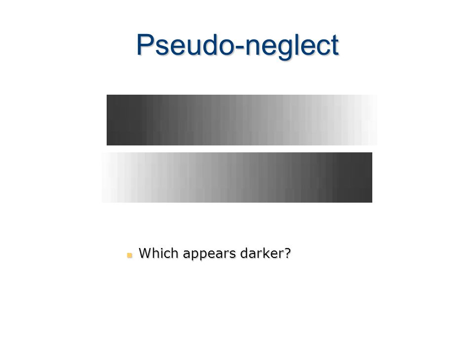 Pseudo-neglect Which appears darker? Which appears darker?