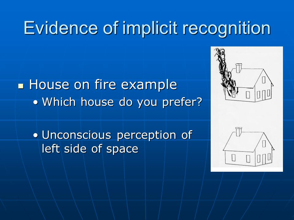 Evidence of implicit recognition House on fire example House on fire example Which house do you prefer?Which house do you prefer? Unconscious percepti