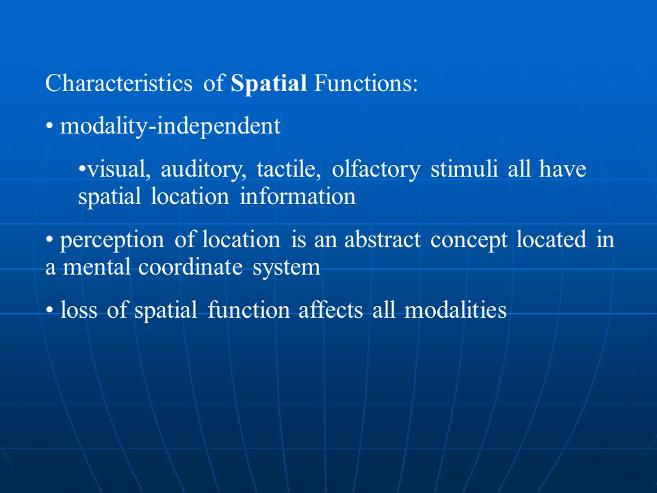Characteristics of Spatial Functions: modality-independent visual, auditory, tactile, olfactory stimuli all have spatial location information percepti
