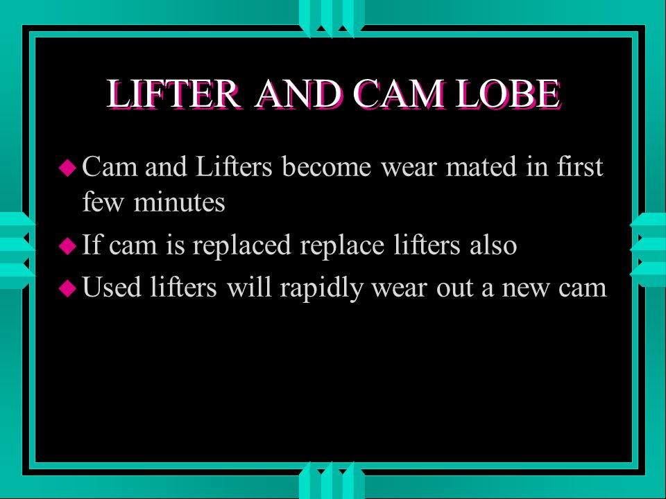 LIFTER AND CAM LOBE u Cam and Lifters become wear mated in first few minutes u If cam is replaced replace lifters also u Used lifters will rapidly wear out a new cam