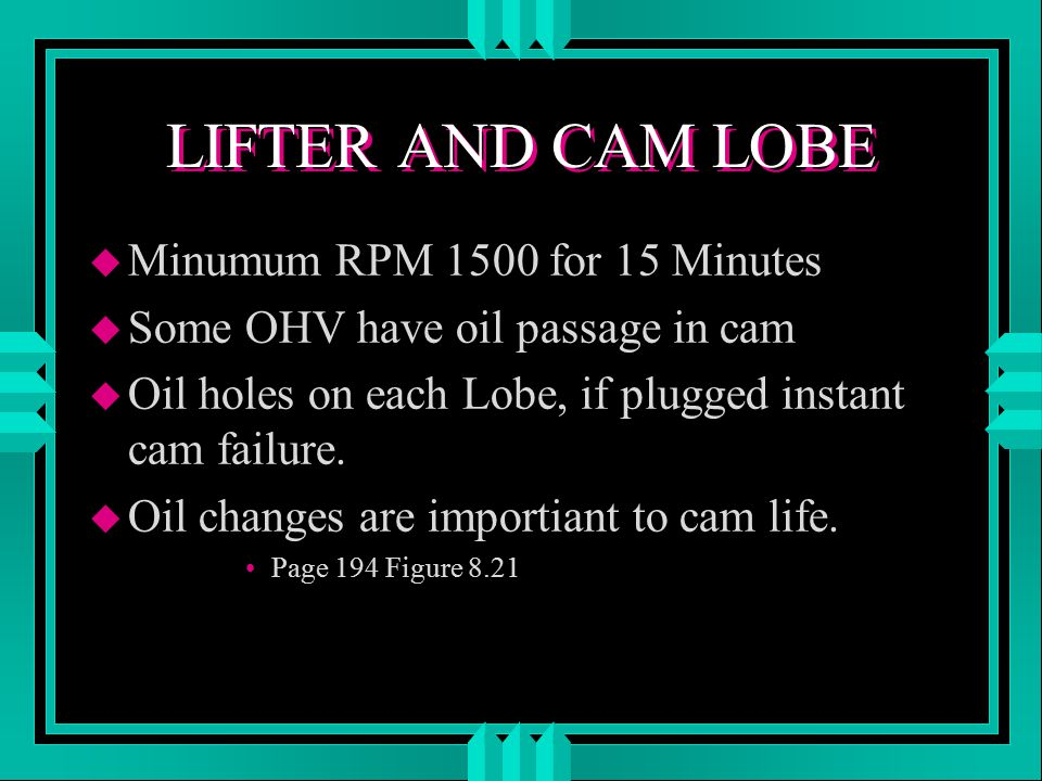 LIFTER AND CAM LOBE u Minumum RPM 1500 for 15 Minutes u Some OHV have oil passage in cam u Oil holes on each Lobe, if plugged instant cam failure.