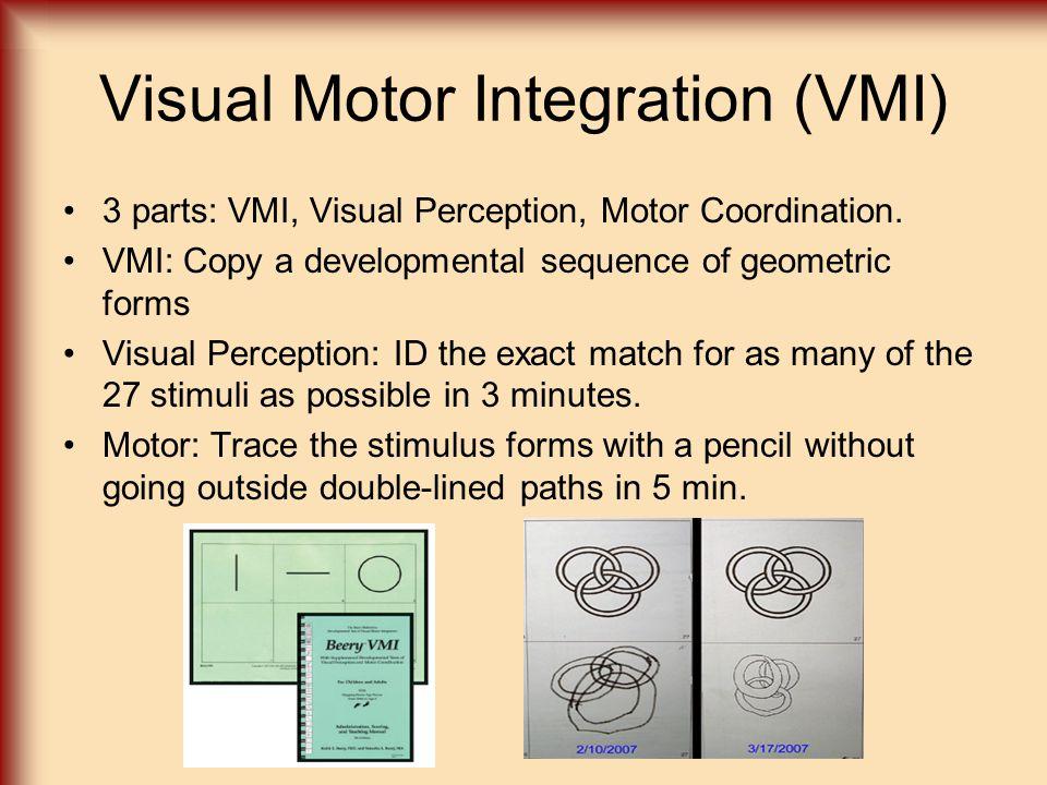 Visual Motor Integration (VMI) 3 parts: VMI, Visual Perception, Motor Coordination. VMI: Copy a developmental sequence of geometric forms Visual Perce