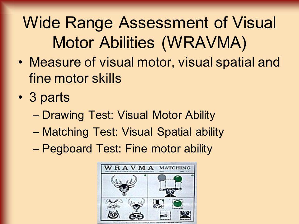 Wide Range Assessment of Visual Motor Abilities (WRAVMA) Measure of visual motor, visual spatial and fine motor skills 3 parts –Drawing Test: Visual M