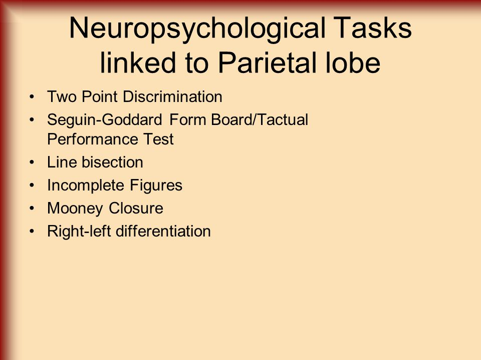 Neuropsychological Tasks linked to Parietal lobe Two Point Discrimination Seguin-Goddard Form Board/Tactual Performance Test Line bisection Incomplete