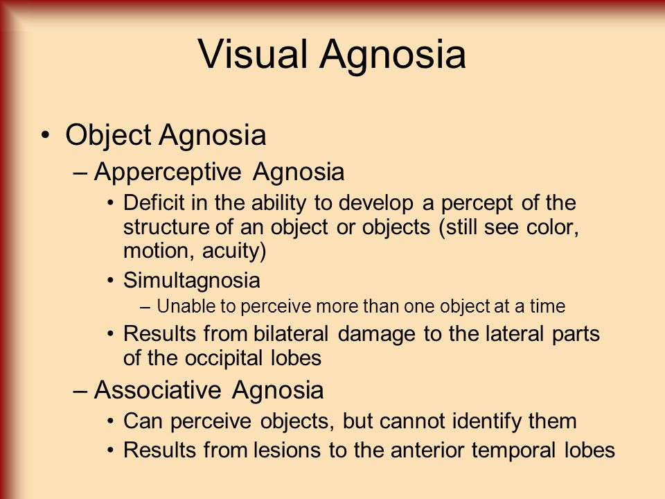 Visual Agnosia Object Agnosia –Apperceptive Agnosia Deficit in the ability to develop a percept of the structure of an object or objects (still see co