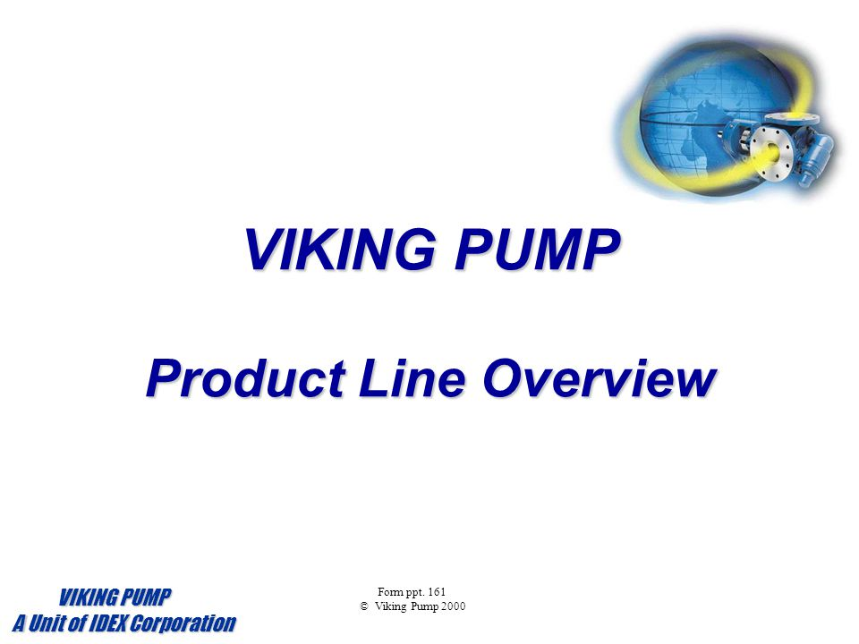 VIKING PUMP Product Line Overview Form ppt. 161 © Viking Pump 2000 VIKING PUMP VIKING PUMP A Unit of IDEX Corporation A Unit of IDEX Corporation