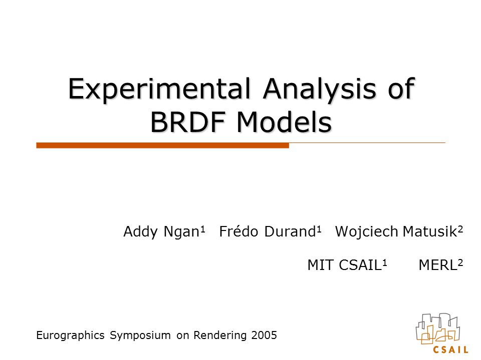 Experimental Analysis of BRDF Models Addy Ngan 1 Frédo Durand 1 Wojciech Matusik 2 MIT CSAIL 1 MERL 2 Eurographics Symposium on Rendering 2005