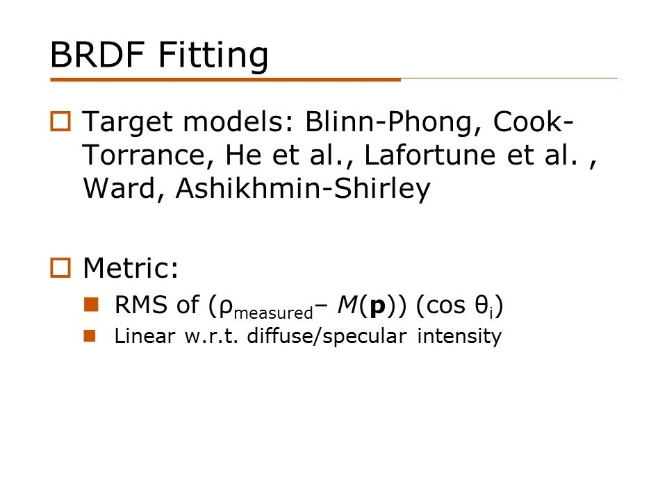 BRDF Fitting  Target models: Blinn-Phong, Cook- Torrance, He et al., Lafortune et al., Ward, Ashikhmin-Shirley  Metric: RMS of (ρ measured – M(p)) (cos θ i ) Linear w.r.t.
