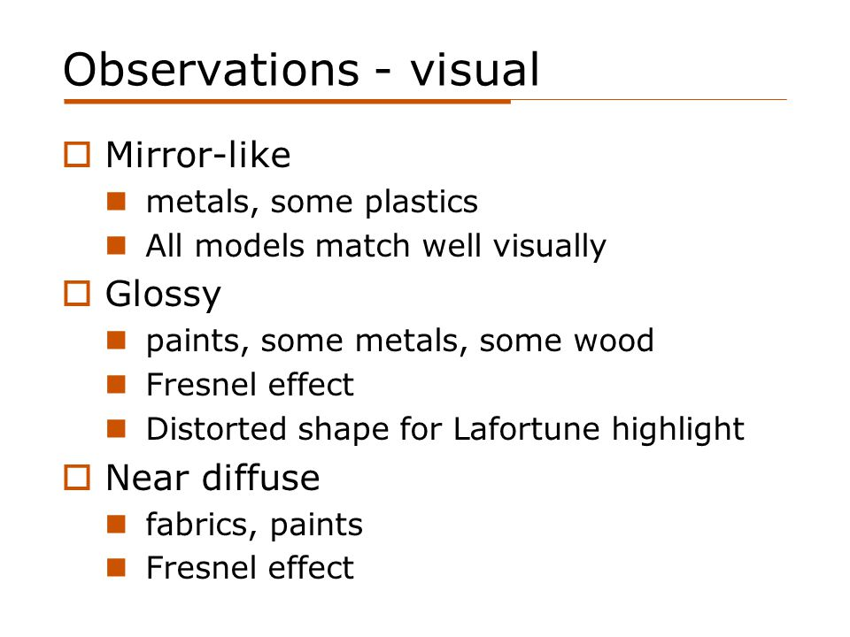Observations - visual  Mirror-like metals, some plastics All models match well visually  Glossy paints, some metals, some wood Fresnel effect Distorted shape for Lafortune highlight  Near diffuse fabrics, paints Fresnel effect