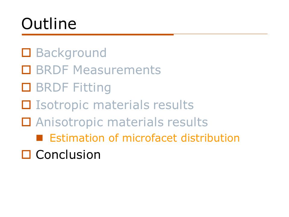 Outline  Background  BRDF Measurements  BRDF Fitting  Isotropic materials results  Anisotropic materials results Estimation of microfacet distribution  Conclusion