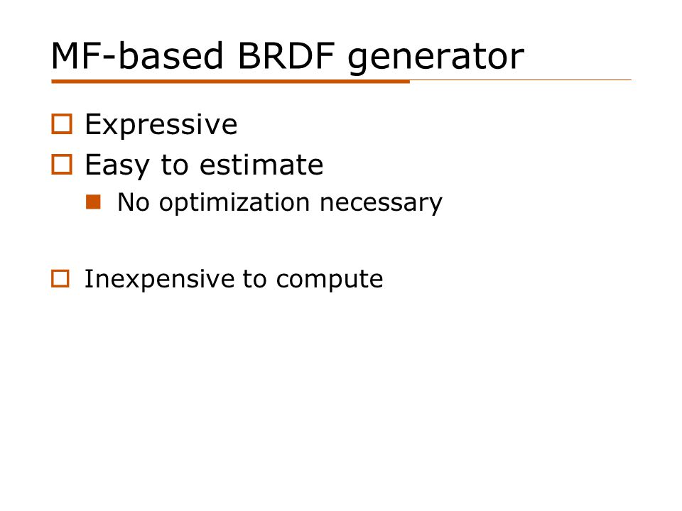 MF-based BRDF generator  Expressive  Easy to estimate No optimization necessary  Inexpensive to compute