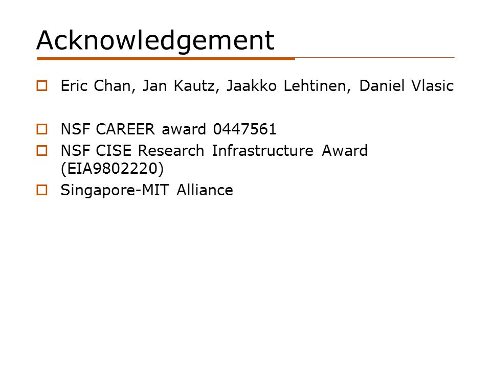 Acknowledgement  Eric Chan, Jan Kautz, Jaakko Lehtinen, Daniel Vlasic  NSF CAREER award 0447561  NSF CISE Research Infrastructure Award (EIA9802220)  Singapore-MIT Alliance