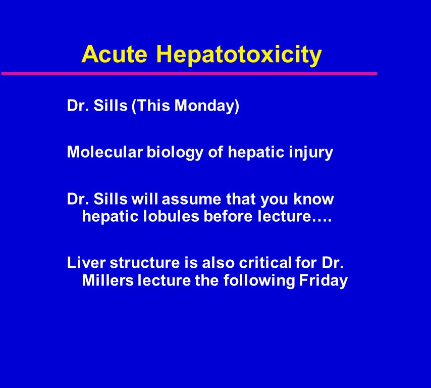Acute Hepatotoxicity Dr. Sills (This Monday) Molecular biology of hepatic injury Dr. Sills will assume that you know hepatic lobules before lecture….