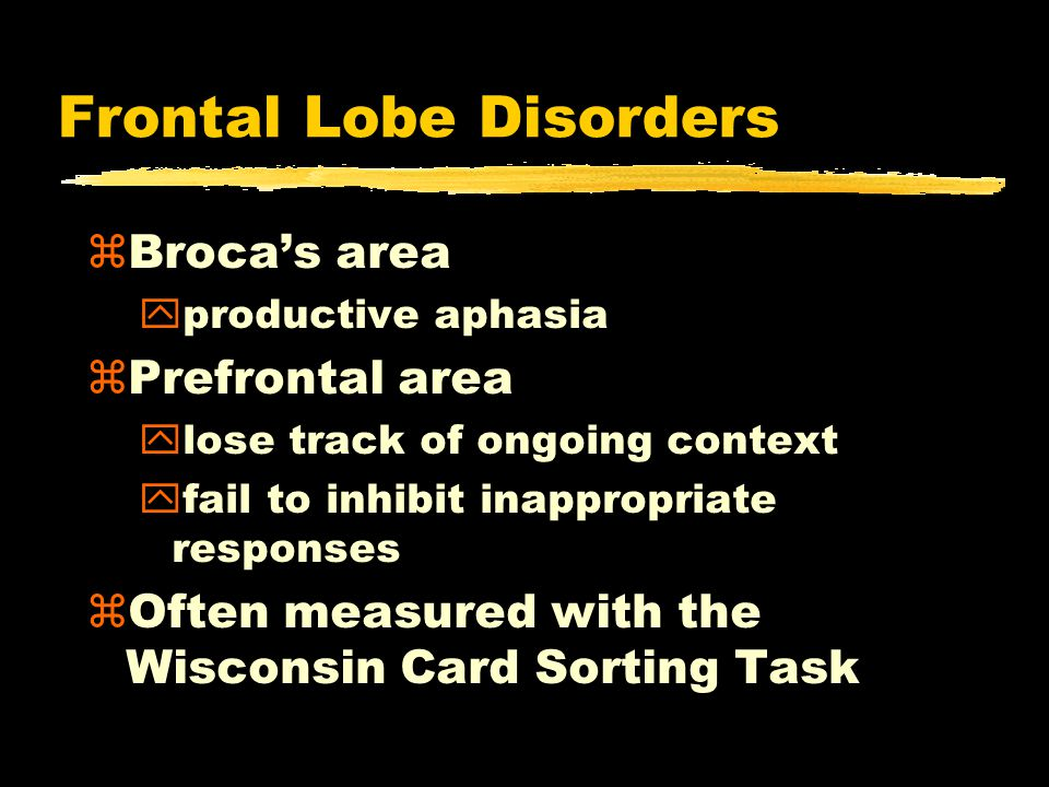 Frontal Lobe Disorders zBroca's area yproductive aphasia zPrefrontal area ylose track of ongoing context yfail to inhibit inappropriate responses zOften measured with the Wisconsin Card Sorting Task