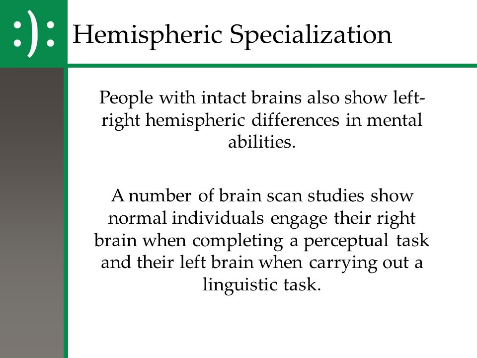 Hemispheric Specialization People with intact brains also show left- right hemispheric differences in mental abilities. A number of brain scan studies