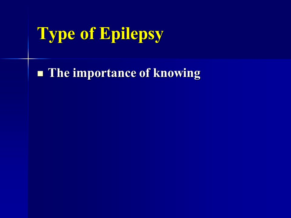Type of Epilepsy The importance of knowing The importance of knowing