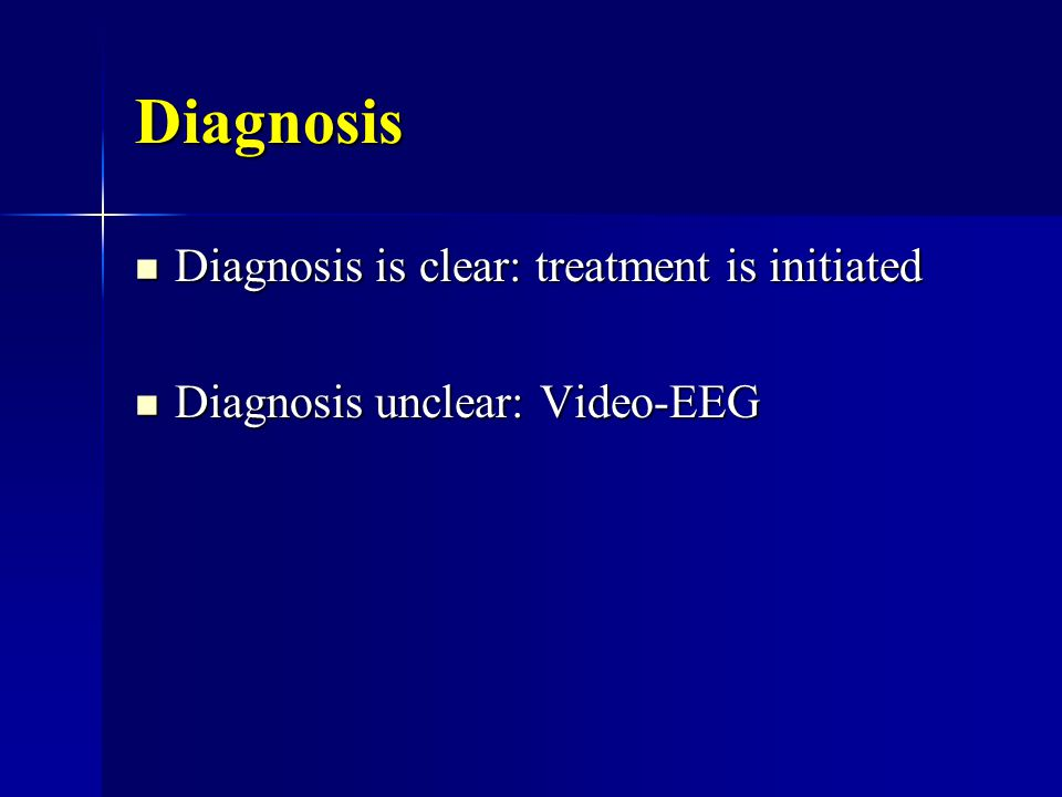 Diagnosis Diagnosis is clear: treatment is initiated Diagnosis is clear: treatment is initiated Diagnosis unclear: Video-EEG Diagnosis unclear: Video-EEG