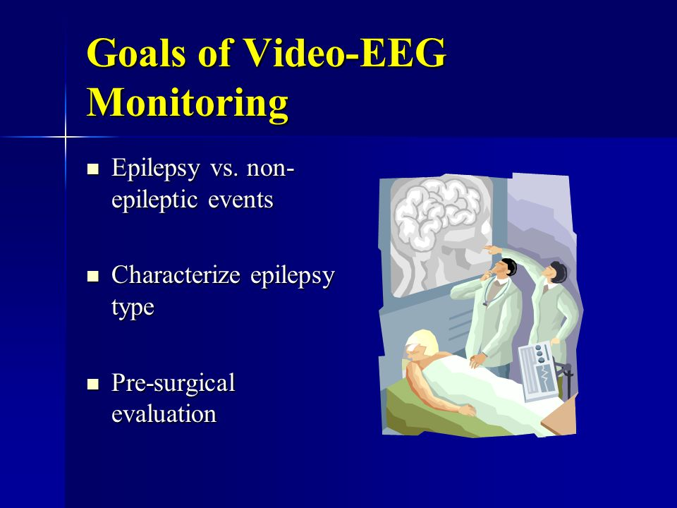 Goals of Video-EEG Monitoring Epilepsy vs.non- epileptic events Epilepsy vs.