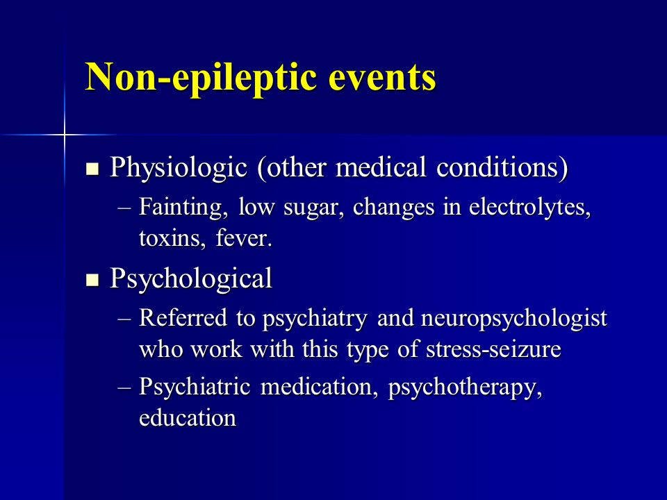 Non-epileptic events Physiologic (other medical conditions) Physiologic (other medical conditions) –Fainting, low sugar, changes in electrolytes, toxins, fever.