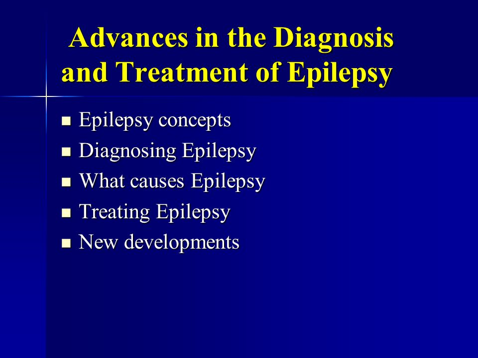Advances in the Diagnosis and Treatment of Epilepsy Advances in the Diagnosis and Treatment of Epilepsy Epilepsy concepts Epilepsy concepts Diagnosing Epilepsy Diagnosing Epilepsy What causes Epilepsy What causes Epilepsy Treating Epilepsy Treating Epilepsy New developments New developments