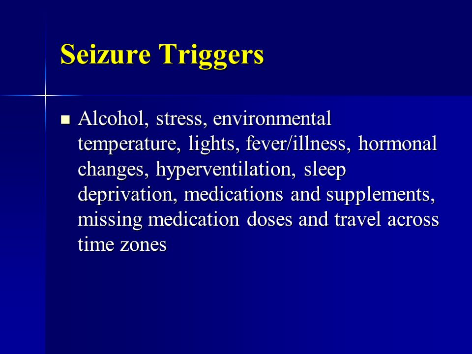 Seizure Triggers Alcohol, stress, environmental temperature, lights, fever/illness, hormonal changes, hyperventilation, sleep deprivation, medications and supplements, missing medication doses and travel across time zones Alcohol, stress, environmental temperature, lights, fever/illness, hormonal changes, hyperventilation, sleep deprivation, medications and supplements, missing medication doses and travel across time zones