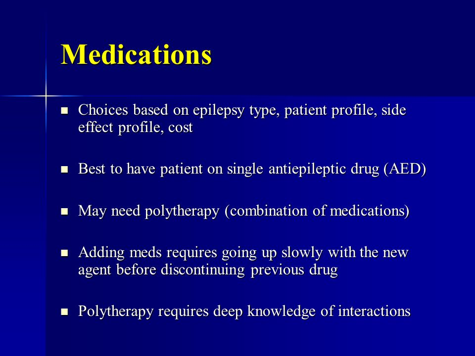Medications Choices based on epilepsy type, patient profile, side effect profile, cost Choices based on epilepsy type, patient profile, side effect profile, cost Best to have patient on single antiepileptic drug (AED) Best to have patient on single antiepileptic drug (AED) May need polytherapy (combination of medications) May need polytherapy (combination of medications) Adding meds requires going up slowly with the new agent before discontinuing previous drug Adding meds requires going up slowly with the new agent before discontinuing previous drug Polytherapy requires deep knowledge of interactions Polytherapy requires deep knowledge of interactions