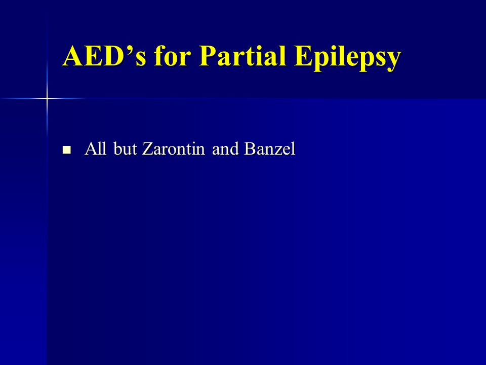 AED's for Partial Epilepsy All but Zarontin and Banzel All but Zarontin and Banzel