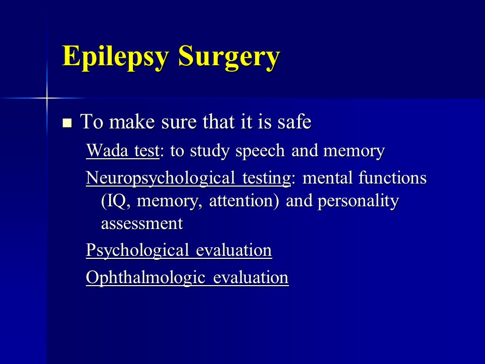 Epilepsy Surgery To make sure that it is safe To make sure that it is safe Wada test: to study speech and memory Neuropsychological testing: mental functions (IQ, memory, attention) and personality assessment Psychological evaluation Ophthalmologic evaluation