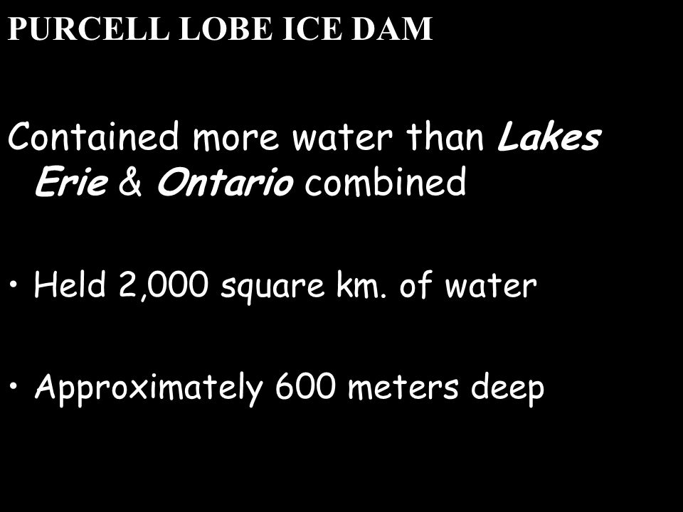 PURCELL LOBE ICE DAM Contained more water than Lakes Erie & Ontario combined Held 2,000 square km.