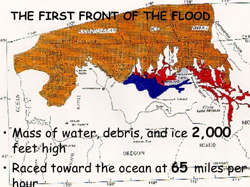 THE FIRST FRONT OF THE FLOOD Mass of water, debris, and ice 2,000 feet high Raced toward the ocean at 65 miles per hour