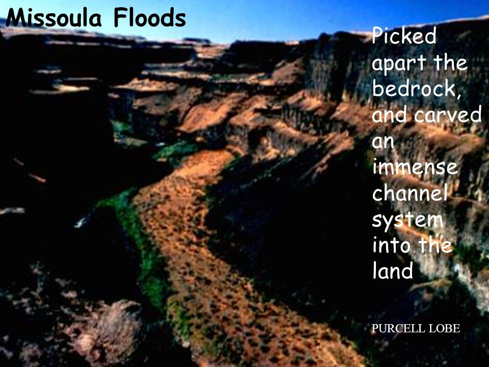 Picked apart the bedrock, and carved an immense channel system into the land PURCELL LOBE Missoula Floods