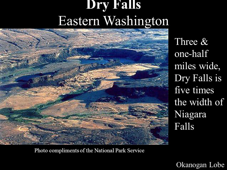 Dry Falls Eastern Washington Photo compliments of the National Park Service Three & one-half miles wide, Dry Falls is five times the width of Niagara Falls Okanogan Lobe