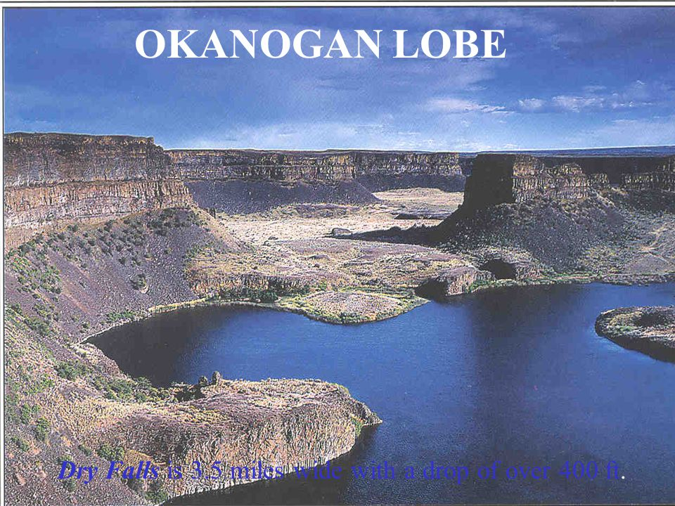OKANOGAN LOBE Dry Falls is 3.5 miles wide with a drop of over 400 ft.