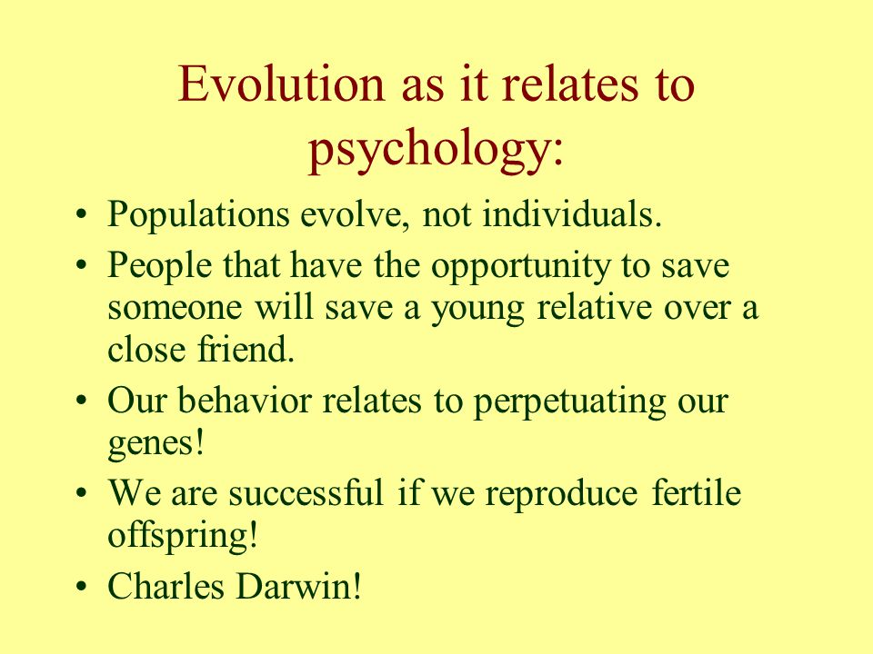 Evolutionary Biology Suggests that behavior is a result of success in Natural Selection Remember that in the game of Natural Selection, only the fittest will survive and reproduce offspring that will survive and reproduce.