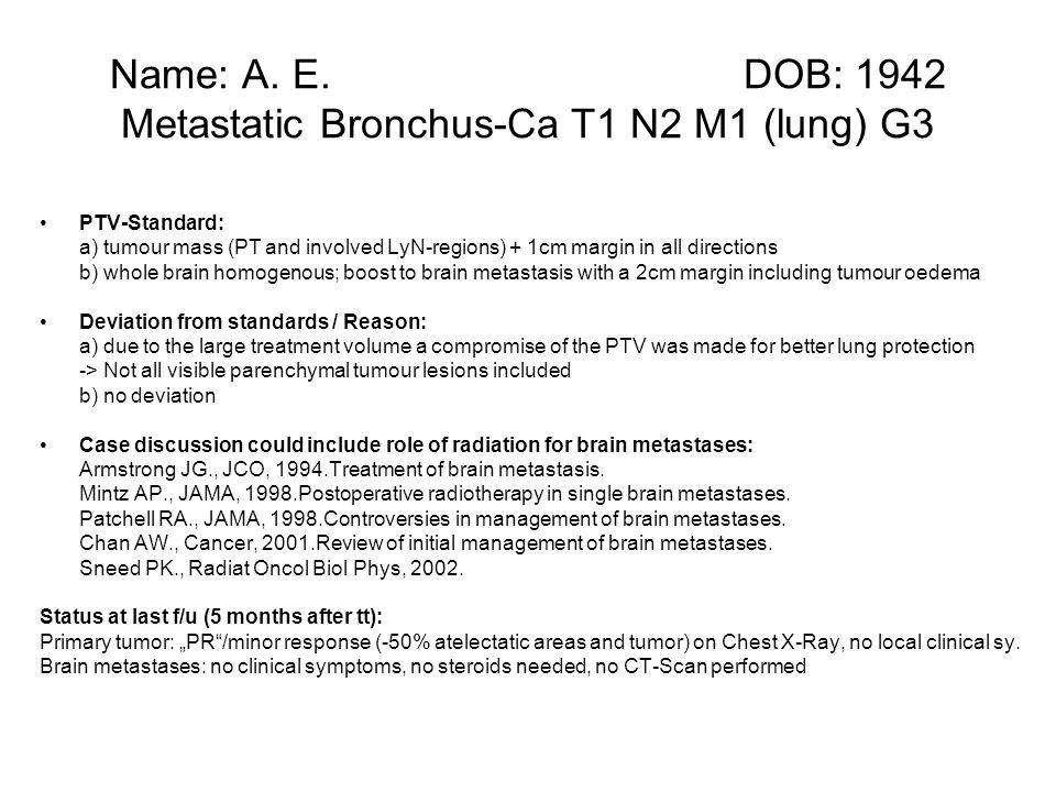 Name: A. E. DOB: 1942 Metastatic Bronchus-Ca T1 N2 M1 (lung) G3