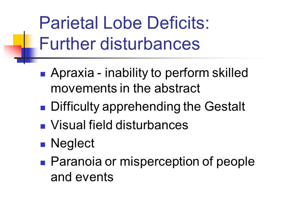 Parietal Lobe Deficits: Further disturbances Apraxia - inability to perform skilled movements in the abstract Difficulty apprehending the Gestalt Visual field disturbances Neglect Paranoia or misperception of people and events