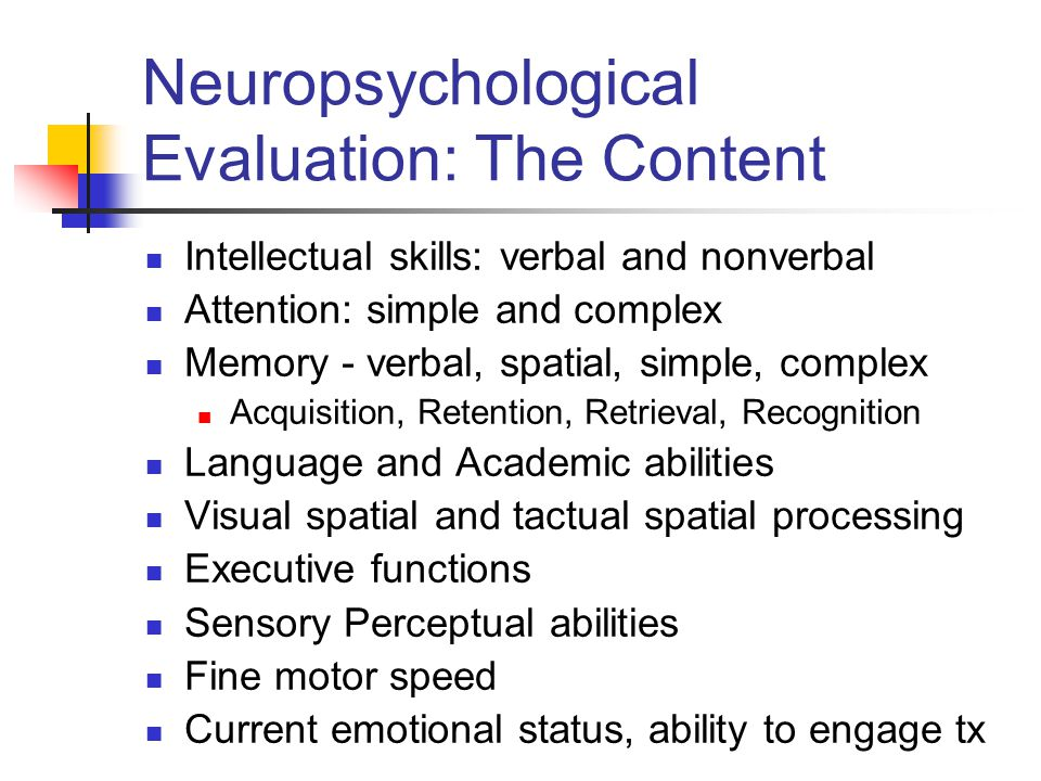 Neuropsychological Evaluation: The Content Intellectual skills: verbal and nonverbal Attention: simple and complex Memory - verbal, spatial, simple, complex Acquisition, Retention, Retrieval, Recognition Language and Academic abilities Visual spatial and tactual spatial processing Executive functions Sensory Perceptual abilities Fine motor speed Current emotional status, ability to engage tx
