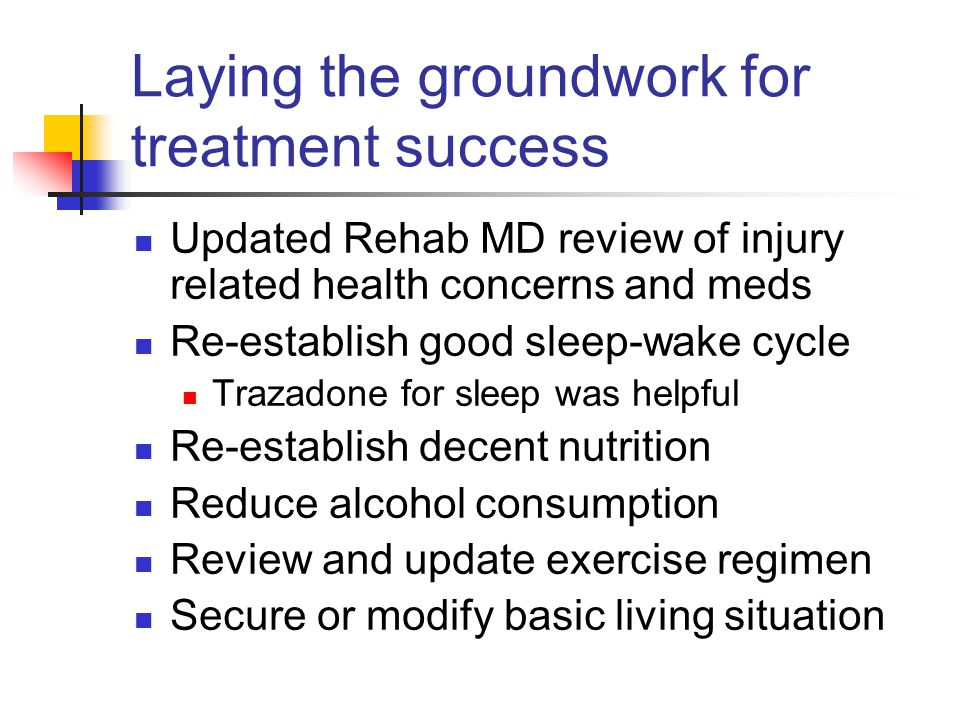Laying the groundwork for treatment success Updated Rehab MD review of injury related health concerns and meds Re-establish good sleep-wake cycle Trazadone for sleep was helpful Re-establish decent nutrition Reduce alcohol consumption Review and update exercise regimen Secure or modify basic living situation