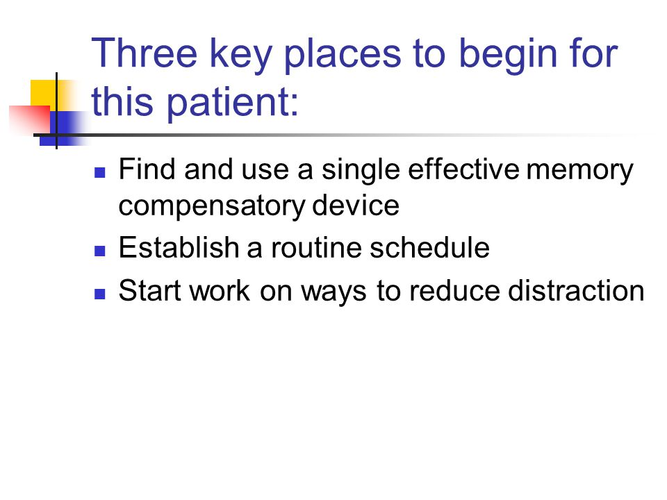 Three key places to begin for this patient: Find and use a single effective memory compensatory device Establish a routine schedule Start work on ways to reduce distraction