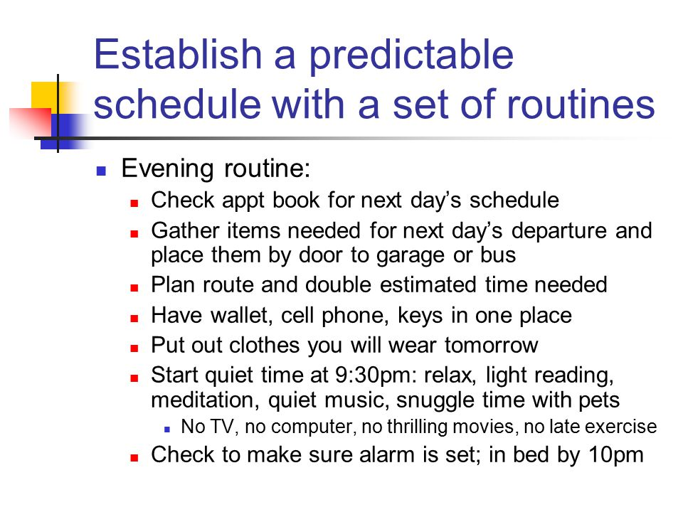 Establish a predictable schedule with a set of routines Evening routine: Check appt book for next day's schedule Gather items needed for next day's departure and place them by door to garage or bus Plan route and double estimated time needed Have wallet, cell phone, keys in one place Put out clothes you will wear tomorrow Start quiet time at 9:30pm: relax, light reading, meditation, quiet music, snuggle time with pets No TV, no computer, no thrilling movies, no late exercise Check to make sure alarm is set; in bed by 10pm