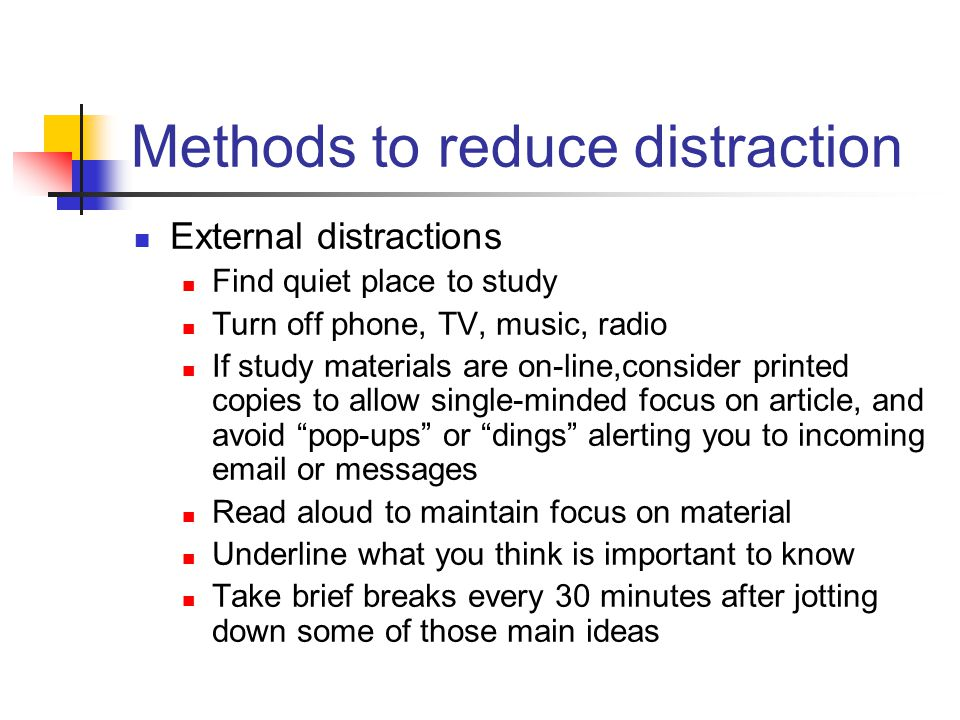 Methods to reduce distraction External distractions Find quiet place to study Turn off phone, TV, music, radio If study materials are on-line,consider printed copies to allow single-minded focus on article, and avoid pop-ups or dings alerting you to incoming email or messages Read aloud to maintain focus on material Underline what you think is important to know Take brief breaks every 30 minutes after jotting down some of those main ideas