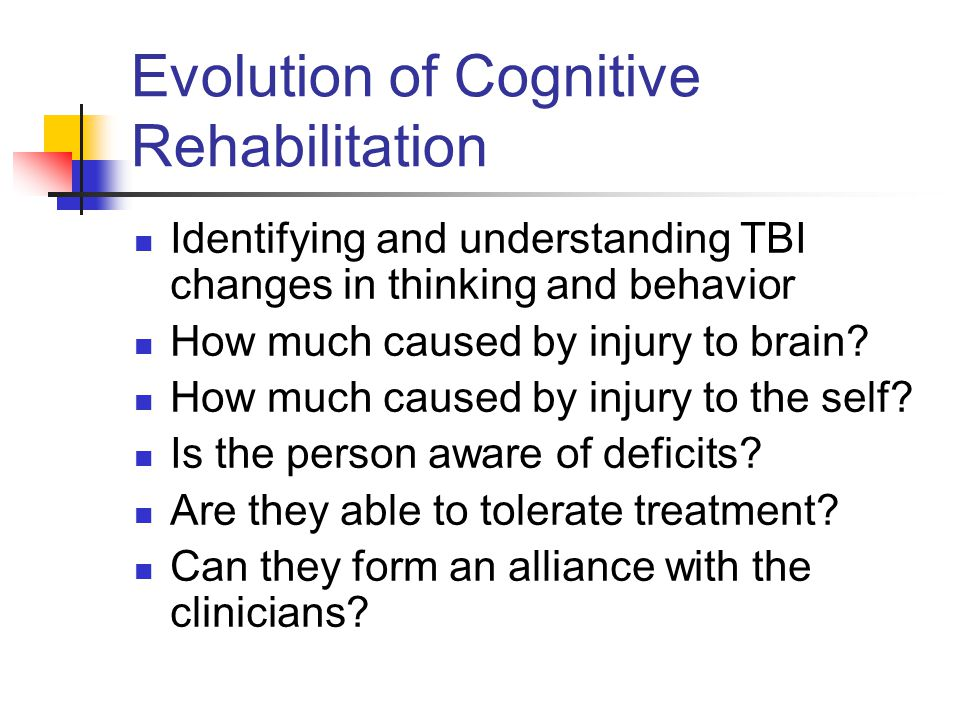 Evolution of Cognitive Rehabilitation Identifying and understanding TBI changes in thinking and behavior How much caused by injury to brain.